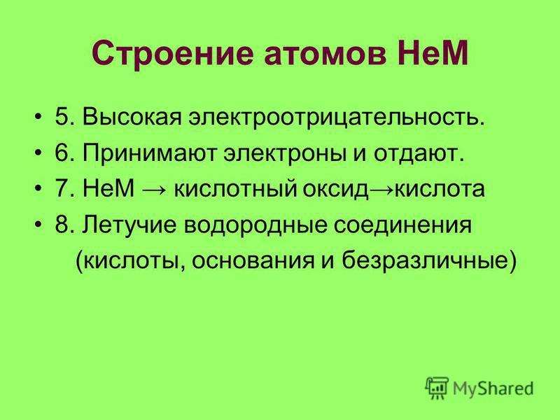 Строение атомов НеМ 5. Высокая электроотрицательность. 6. Принимают электроны и отдают. 7. НеМ кислотный оксид кислота 8. Летучие водородные соединения (кислоты, основания и безразличные)
