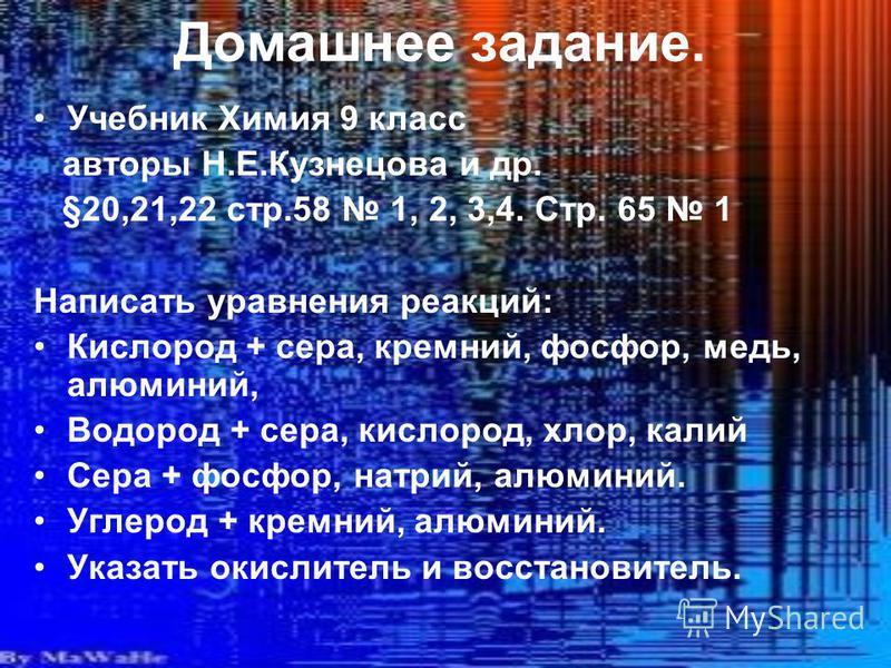 Домашнее задание. Учебник Химия 9 класс авторы Н.Е.Кузнецова и др. §20,21,22 стр.58 1, 2, 3,4. Стр. 65 1 Написать уравнения реакций: Кислород + сера, кремний, фосфор, медь, алюминий, Водород + сера, кислород, хлор, калий Сера + фосфор, натрий, алюмин