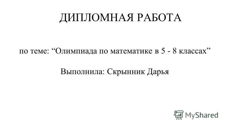 ДИПЛОМНАЯ РАБОТА по теме: Олимпиада по математике в 5 - 8 классах Выполнила: Скрынник Дарья
