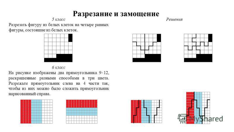 Разрезание и замощение 5 класс Разрезать фигуру из белых клеток на четыре равных фигуры, состоящие из белых клеток. 6 класс На рисунке изображены два прямоугольника 9×12, раскрашенные разными способами в три цвета. Разрежьте прямоугольник слева на 4