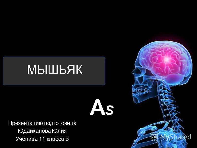 МЫШЬЯК Презентацию подготовила Юдайханова Юлия Ученица 11 класса В ASAS