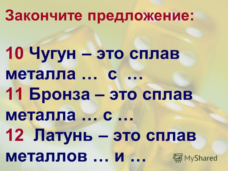 Закончите предложение: 10 Чугун – это сплав металла … с … 11 Бронза – это сплав металла … с … 12 Латунь – это сплав металлов … и …