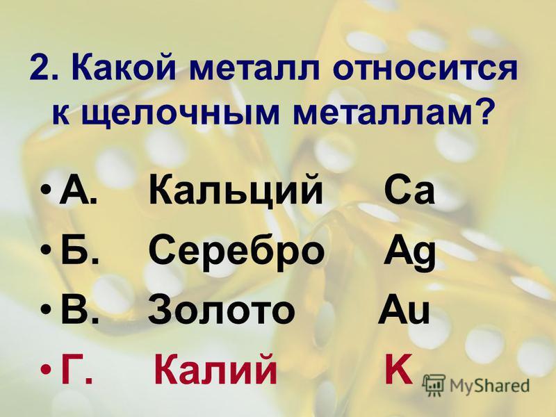 2. Какой металл относится к щелочным металлам? А. Кальций Ca Б. Серебро Ag В. Золото Au Г. Калий K