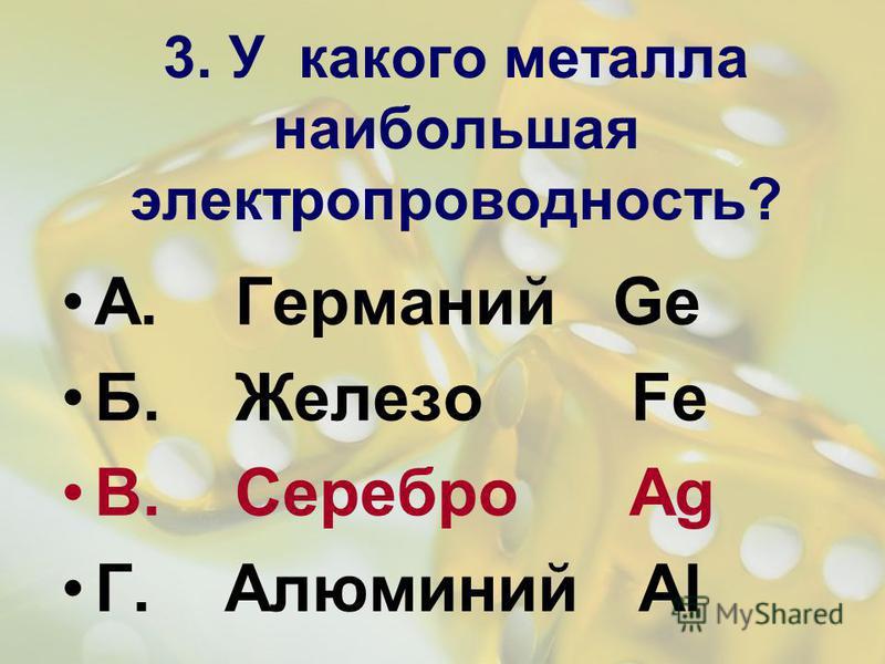3. У какого металла наибольшая электропроводность? А. Германий Ge Б. Железо Fe В. Серебро Ag Г. Алюминий Al