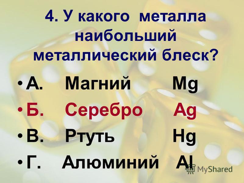 4. У какого металла наибольший металлический блеск? А. Магний Mg Б. Серебро Ag В. Ртуть Hg Г. Алюминий Al