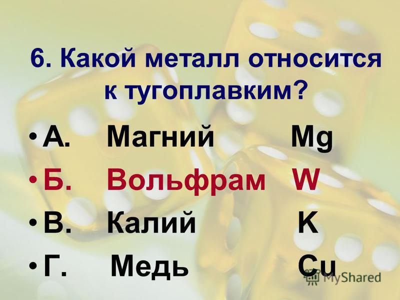 6. Какой металл относится к тугоплавким? А. Магний Mg Б. Вольфрам W В. Калий K Г. Медь Cu