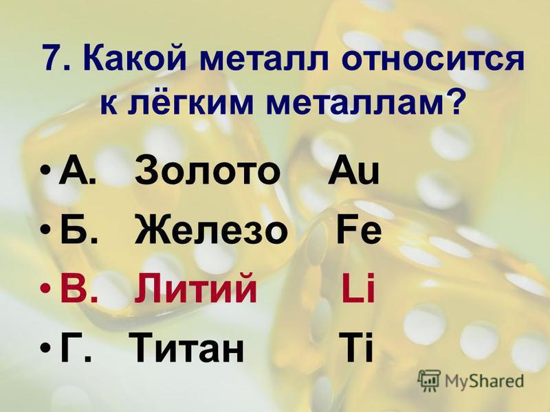 7. Какой металл относится к лёгким металлам? А. Золото Au Б. Железо Fe В. Литий Li Г. Титан Ti