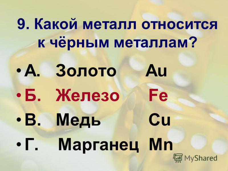 9. Какой металл относится к чёрным металлам? А. Золото Au Б. Железо Fe В. Медь Cu Г. Марганец Mn