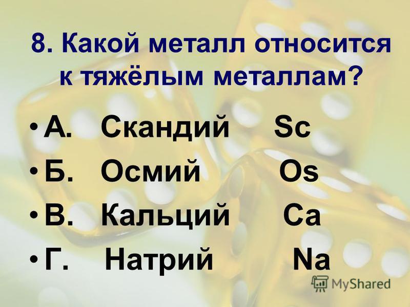 8. Какой металл относится к тяжёлым металлам? А. Скандий Sc Б. Осмий Os В. Кальций Ca Г. Натрий Na