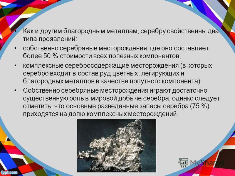 Как и другим благородным металлам, серебру свойственны два типа проявлений: собственно серебряные месторождения, где оно составляет более 50 % стоимости всех полезных компонентов; комплексные серебросодержащие месторождения (в которых серебро входит