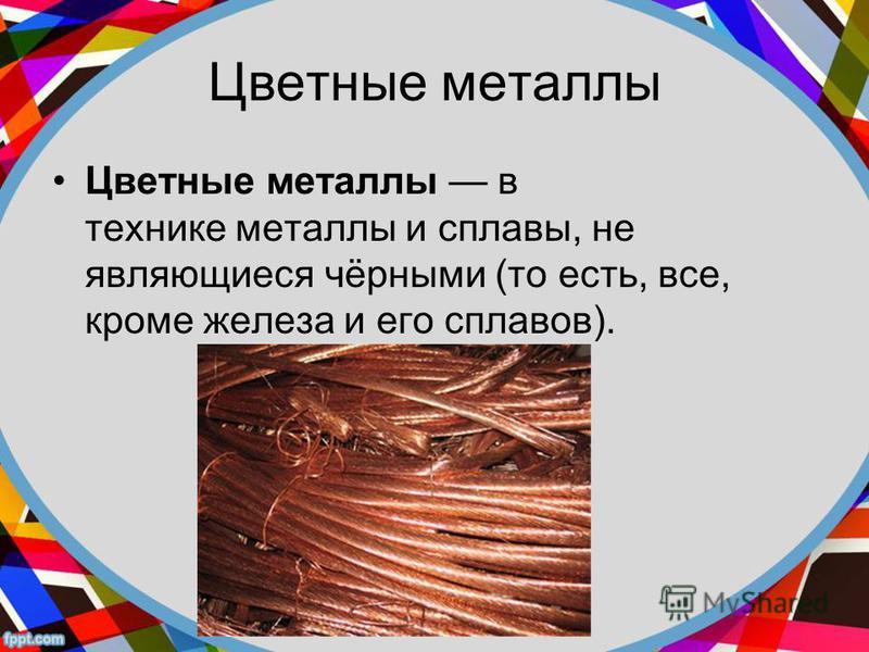 Цветные металлы Цветные металлы в технике металлы и сплавы, не являющиеся чёрными (то есть, все, кроме железа и его сплавов).