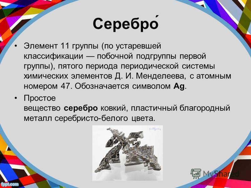 Серебро́ Элемент 11 группы (по устаревшей классификации побочной подгруппы первой группы), пятого периода периодической системы химических элементов Д. И. Менделеева, с атомным номером 47. Обозначается символом Ag. Простое вещество серебро ковкий, пл