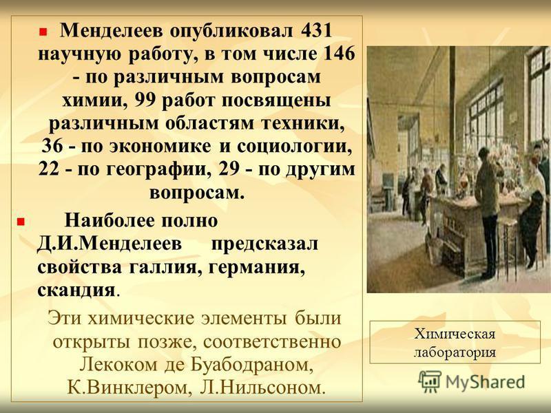 Менделеев опубликовал 431 научную работу, в том числе 146 - по различным вопросам химии, 99 работ посвящены различным областям техники, 36 - по экономике и социологии, 22 - по географии, 29 - по другим вопросам. Наиболее полно Д.И.Менделеев предсказа