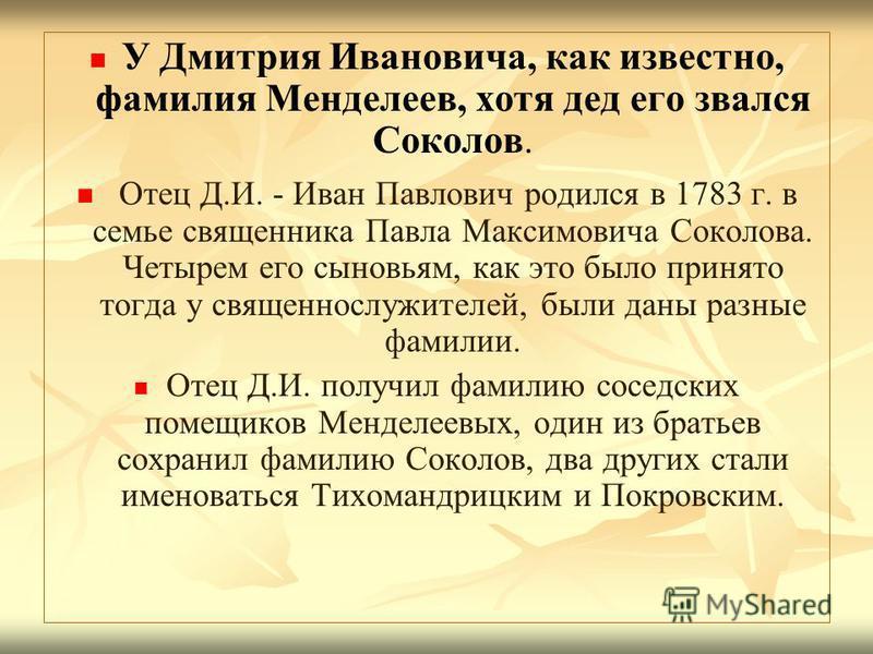 У Дмитрия Ивановича, как известно, фамилия Менделеев, хотя дед его звался Соколов. Отец Д.И. - Иван Павлович родился в 1783 г. в семье священника Павла Максимовича Соколова. Четырем его сыновьям, как это было принято тогда у священнослужителей, были