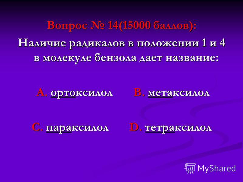 Вопрос 14(15000 баллов): Наличие радикалов в положении 1 и 4 в молекуле бензола дает название: А. ортоксилол В. метаксилол А. ортоксилол В. метаксилол С. параксилол D. тетра ксилол