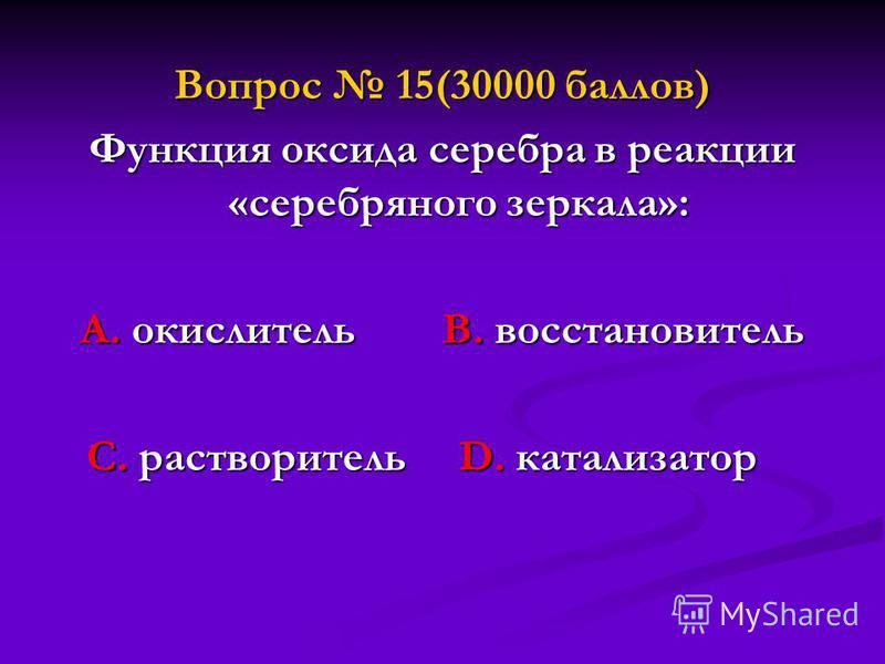 Вопрос 15(30000 баллов) Функция оксида серебра в реакции «серебряного зеркала»: А. окислитель В. восстановитель С. растворитель D. катализатор С. растворитель D. катализатор