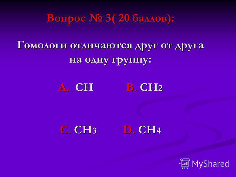 Вопрос 3( 20 баллов): Гомологи отличаются друг от друга на одну группу: А. СН В. СН 2 С. СН 3 D. СН 4