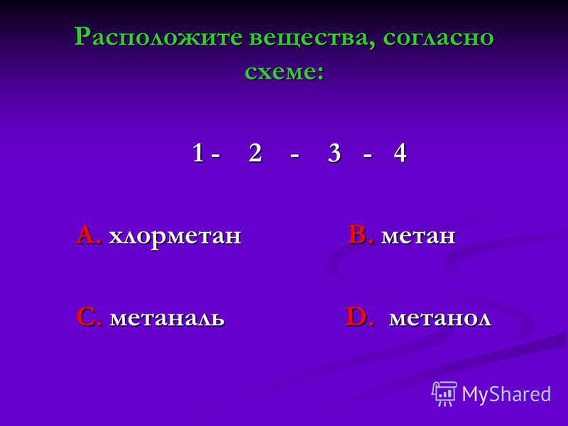 Расположите вещества, согласно схеме: 1 - 2 - 3 - 4 1 - 2 - 3 - 4 А. хлорметан В. метан А. хлорметан В. метан С. метаналь D. метанол С. метаналь D. метанол