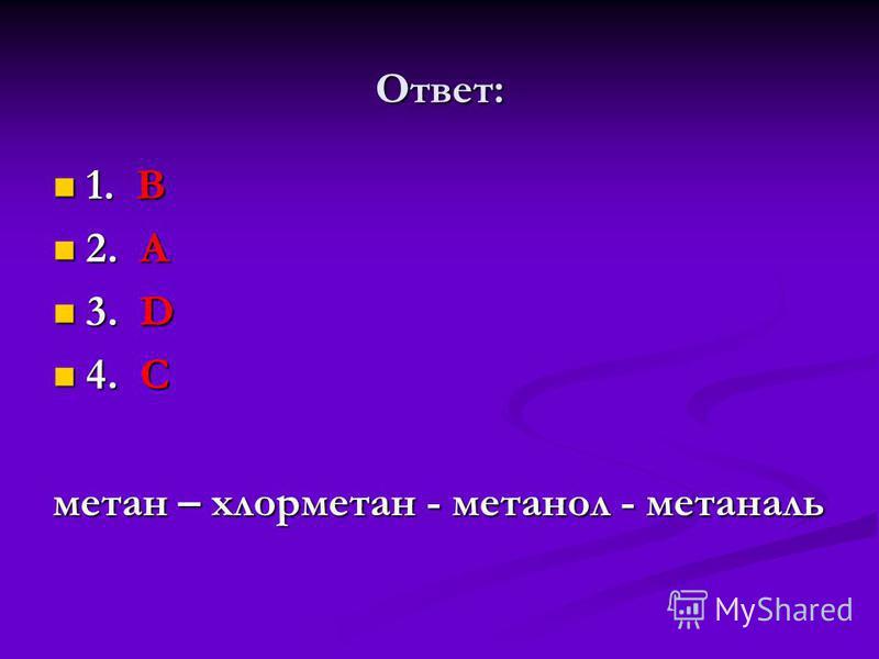 Ответ: 1. В 1. В 2. А 2. А 3. D 3. D 4. C 4. C метан – хлорметан - метанол - метаналь
