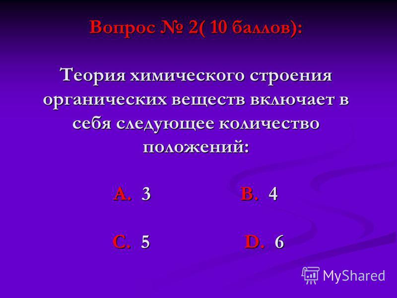 Вопрос 2( 10 баллов): Теория химического строения органических веществ включает в себя следующее количество положений: А. 3 В. 4 С. 5 D. 6