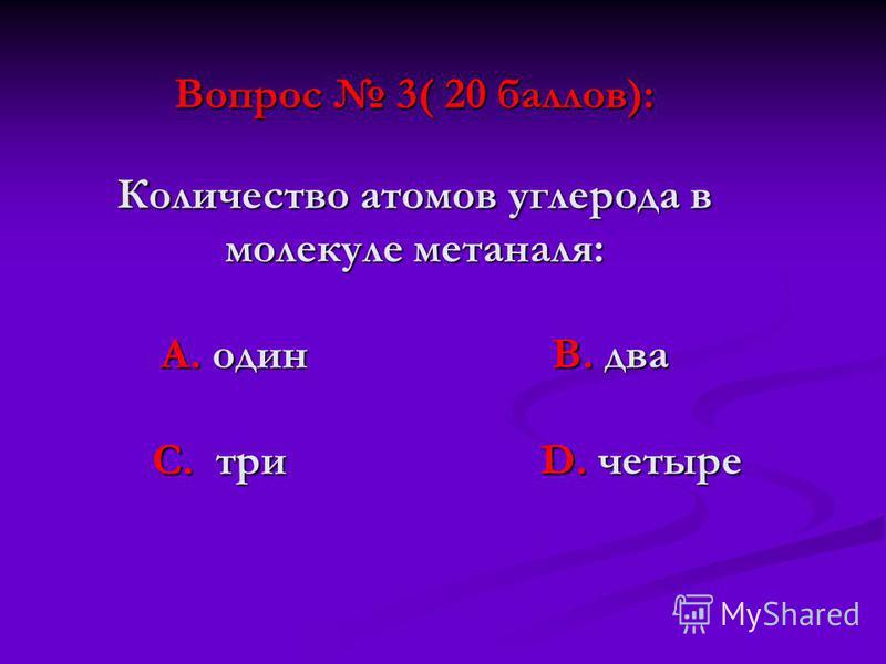 Вопрос 3( 20 баллов): Количество атомов углерода в молекуле метаналя: А. один В. два С. три D. четыре