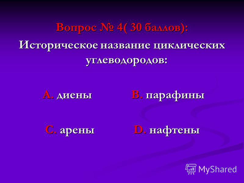 Вопрос 4( 30 баллов): Историческое название циклических углеводородов: А. диены В. парафины А. диены В. парафины С. арены D. нафтены С. арены D. нафтены