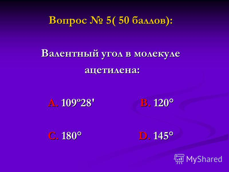 Вопрос 5( 50 баллов): Валентный угол в молекуле ацетилена: ацетилена: А. 109º28' В. 120° С. 180° D. 145°
