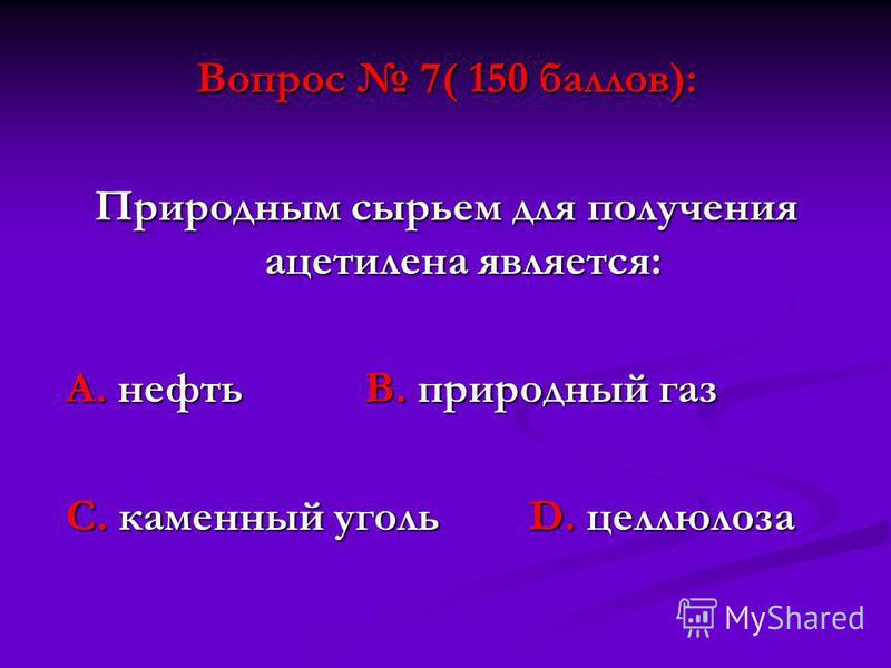Вопрос 7( 150 баллов): Природным сырьем для получения ацетилена является: А. нефть В. природный газ А. нефть В. природный газ С. каменный уголь D. целлюлоза С. каменный уголь D. целлюлоза