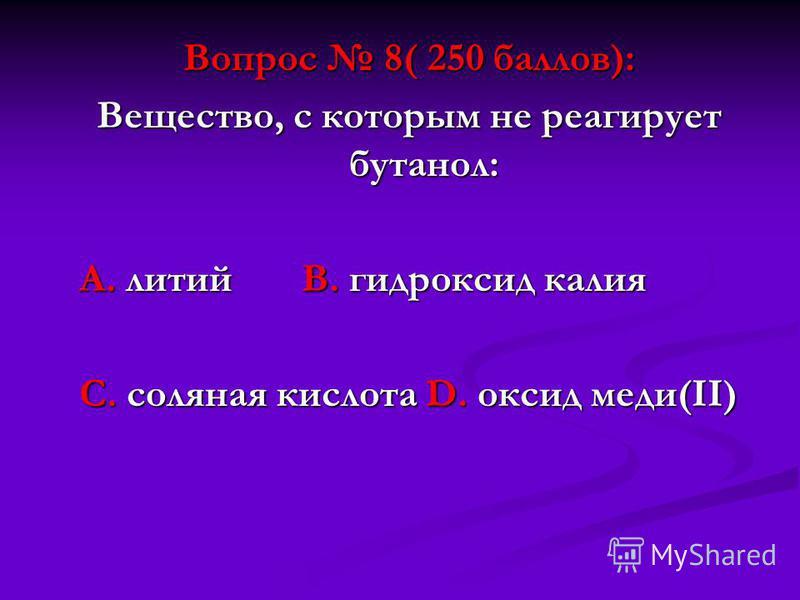 Вопрос 8( 250 баллов): Вещество, с которым не реагирует бутанол: А. литий В. гидроксид калия А. литий В. гидроксид калия С. соляная кислота D. оксид меди(II) С. соляная кислота D. оксид меди(II)