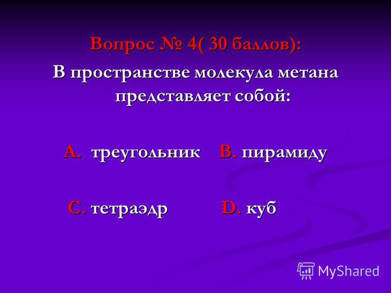 Вопрос 4( 30 баллов): В пространстве молекула метана представляет собой: А. треугольник В. пирамиду С. тетраэдр D. куб С. тетраэдр D. куб