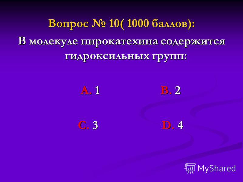Вопрос 10( 1000 баллов): В молекуле пирокатехина содержится гидроксильных групп: А. 1 В. 2 А. 1 В. 2 С. 3 D. 4 С. 3 D. 4
