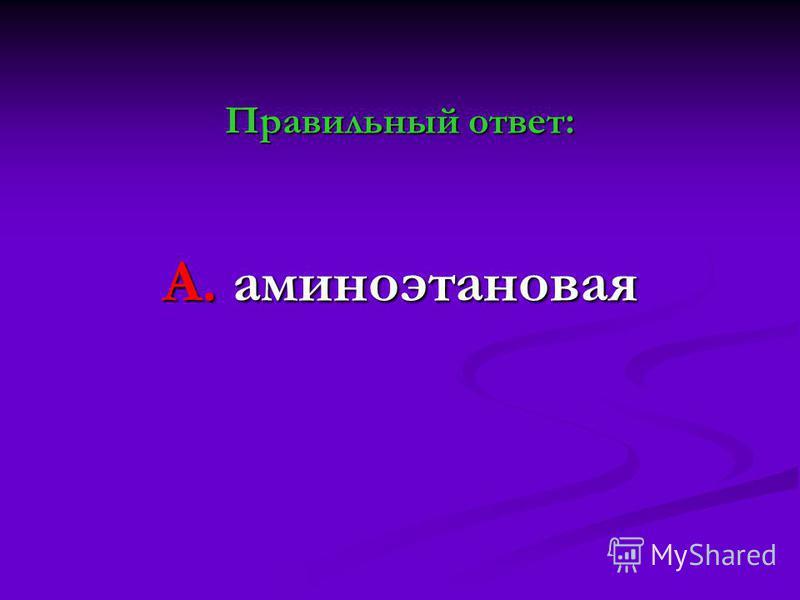 Правильный ответ: А. аминоэтановая