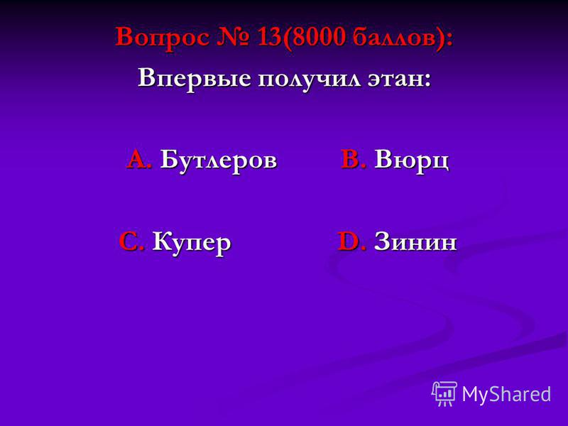 Вопрос 13(8000 баллов): Впервые получил этан: А. Бутлеров В. Вюрц А. Бутлеров В. Вюрц С. Купер D. Зинин С. Купер D. Зинин