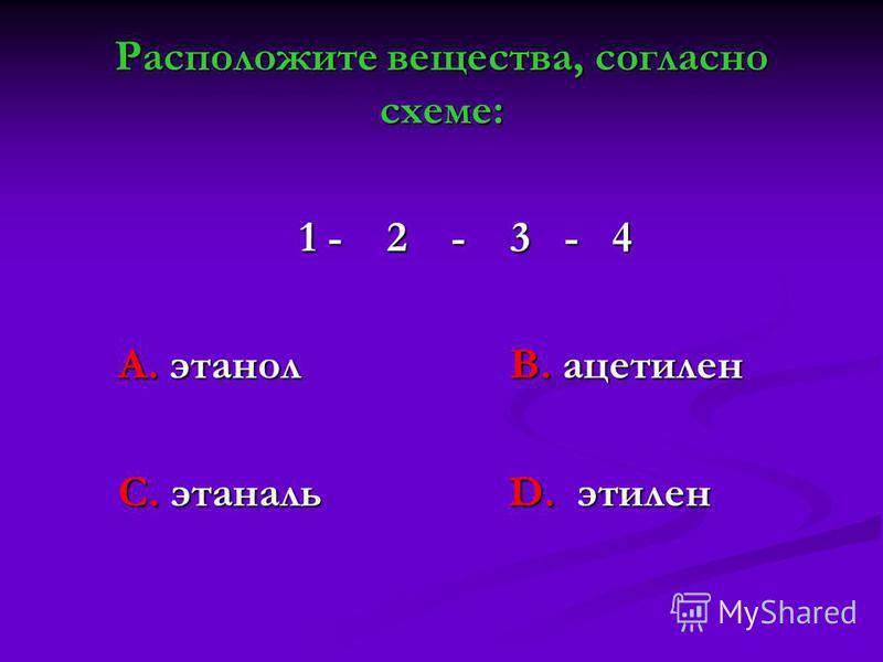 Расположите вещества, согласно схеме: 1 - 2 - 3 - 4 1 - 2 - 3 - 4 А. этанол В. ацетилен А. этанол В. ацетилен С. этаналь D. этилен С. этаналь D. этилен