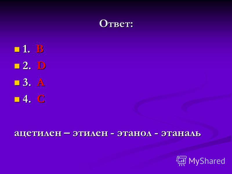 Ответ: 1. В 1. В 2. D 2. D 3. А 3. А 4. C 4. C ацетилен – этилен - этанол - этаналь
