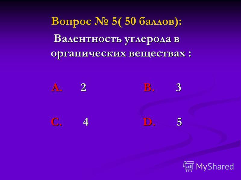 Вопрос 5( 50 баллов): Валентность углерода в органических веществах : А. 2 В. 3 С. 4 D. 5