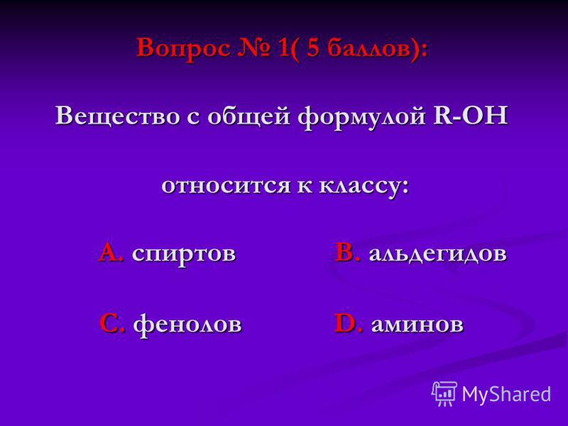 Вопрос 1( 5 баллов): Вещество с общей формулой R-ОН относится к классу: А. спиртов В. альдегидов С. фенолов D. аминов
