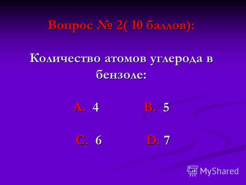 Вопрос 2( 10 баллов): Количество атомов углерода в бензоле: А. 4 В. 5 С. 6 D. 7