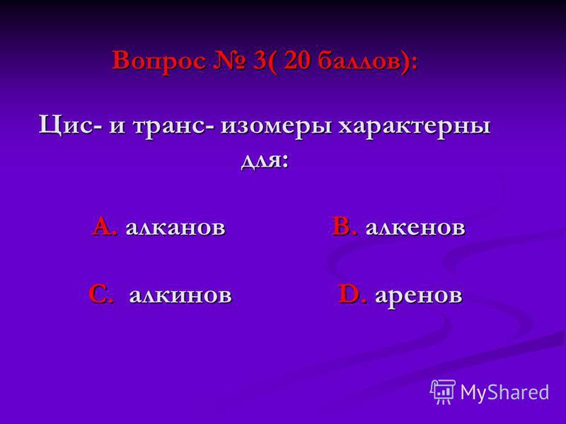 Вопрос 3( 20 баллов): Цис- и транс- изомеры характерны для: А. алканов В. алкенов С. алкинов D. аренов