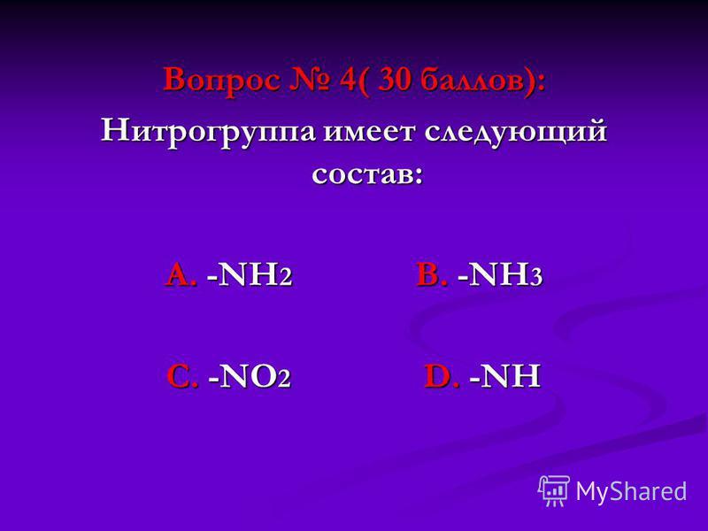 Вопрос 4( 30 баллов): Нитрогруппа имеет следующий состав: А. -NН 2 В. -NН 3 С. -NО 2 D. -NН