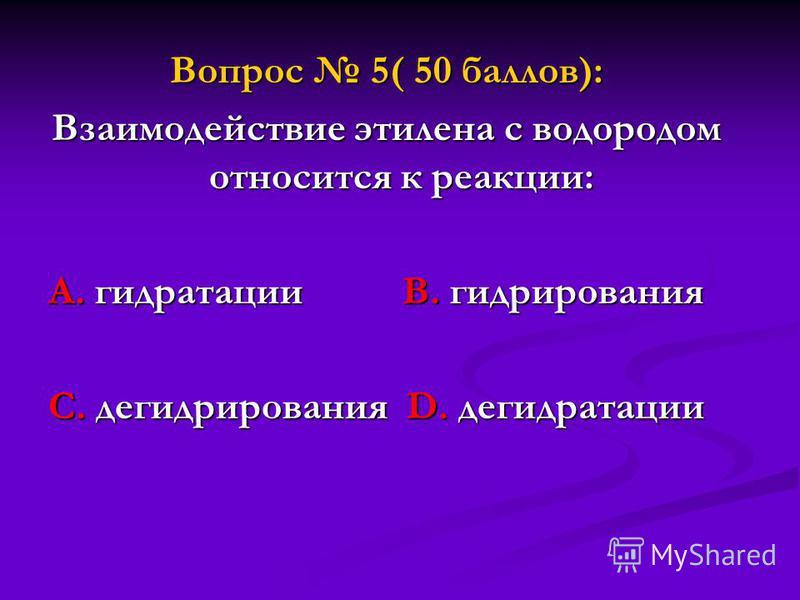 Вопрос 5( 50 баллов): Взаимодействие этилена с водородом относится к реакции: А. гидратации В. гидрирования С. дегидрирования D. дегидратации