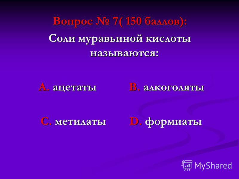 Вопрос 7( 150 баллов): Соли муравьиной кислоты называются: А. ацетаты В. алкоголяты А. ацетаты В. алкоголяты С. метилаты D. формиаты С. метилаты D. формиаты