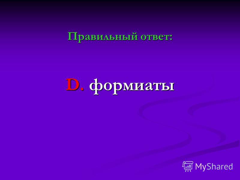 Правильный ответ: D. формиаты