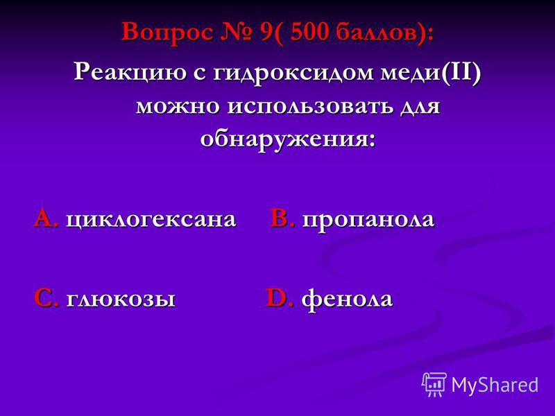 Вопрос 9( 500 баллов): Реакцию с гидроксидом меди(II) можно использовать для обнаружения: А. циклогексана В. пропанола С. глюкозы D. фенола