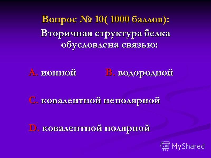 Вопрос 10( 1000 баллов): Вторичная структура белка обусловлена связью: А. ионной В. водородной А. ионной В. водородной С. ковалентной неполярной С. ковалентной неполярной D. ковалентной полярной D. ковалентной полярной