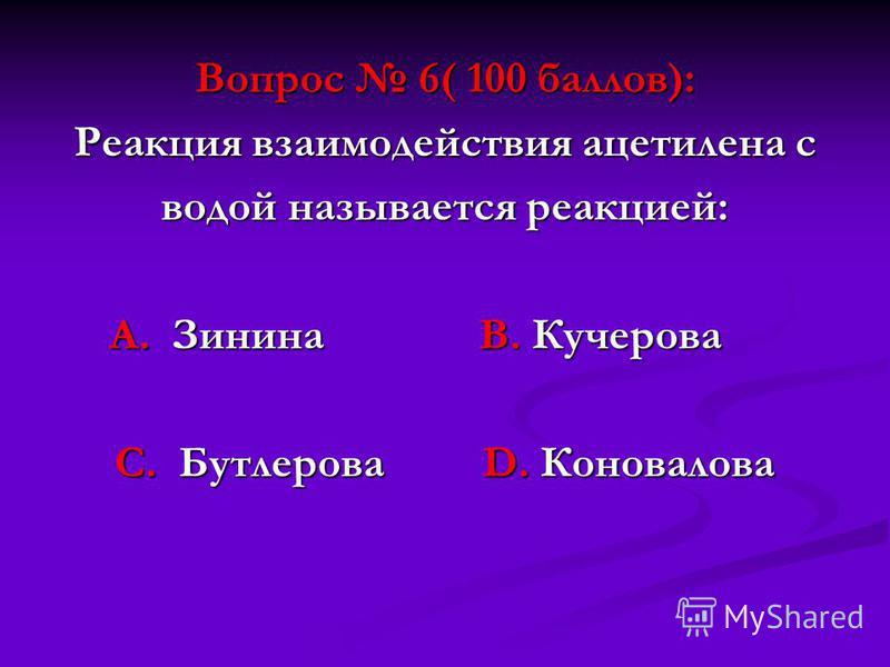 Вопрос 6( 100 баллов): Реакция взаимодействия ацетилена с водой называется реакцией: А. Зинина В. Кучерова А. Зинина В. Кучерова С. Бутлерова D. Коновалова