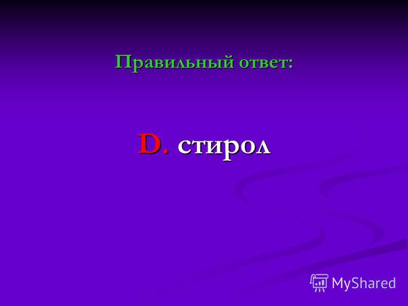 Правильный ответ: D. стирол