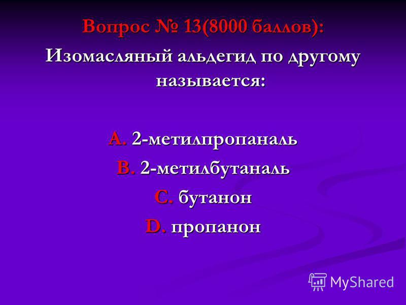 Вопрос 13(8000 баллов): Изомасляный альдегид по другому называется: А. 2-метилпропаналь В. 2-метилбутаналь С. бутанон D. пропанон