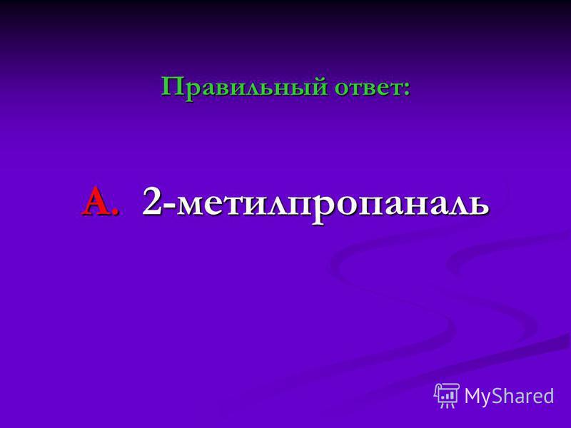Правильный ответ: А. 2-метилпропаналь
