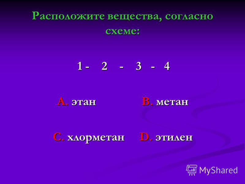 Расположите вещества, согласно схеме: 1 - 2 - 3 - 4 1 - 2 - 3 - 4 А. этан В. метан А. этан В. метан С. хлорметан D. этилен С. хлорметан D. этилен